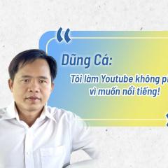 """Dũng Cá: """"Tôi làm Youtube không phải vì muốn nổi tiếng"""""""